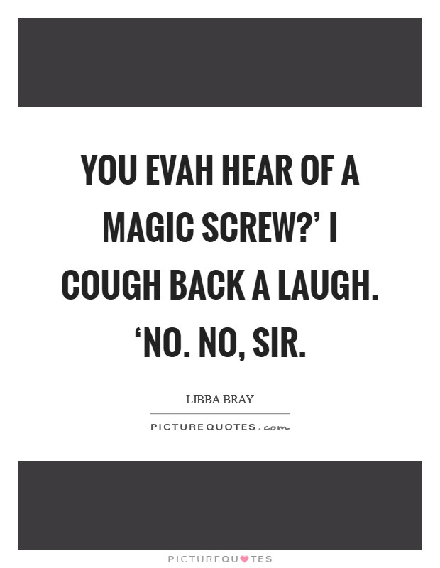 You evah hear of a magic screw?' I cough back a laugh. 'No. No, sir Picture Quote #1