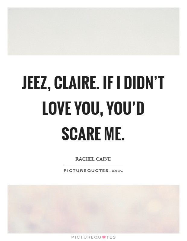 Jeez, Claire. If I didn't love you, you'd scare me Picture Quote #1