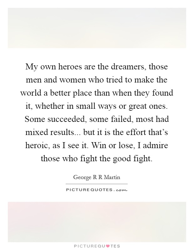 My own heroes are the dreamers, those men and women who tried to make the world a better place than when they found it, whether in small ways or great ones. Some succeeded, some failed, most had mixed results... but it is the effort that's heroic, as I see it. Win or lose, I admire those who fight the good fight Picture Quote #1