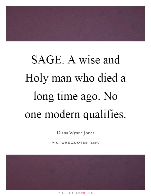 SAGE. A wise and Holy man who died a long time ago. No one modern qualifies Picture Quote #1