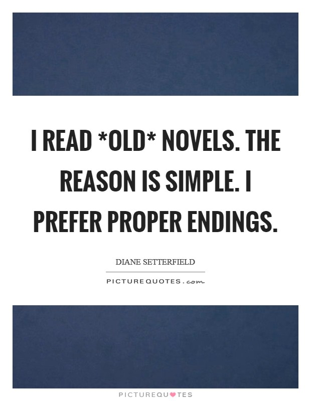 I read *old* novels. The reason is simple. I prefer proper endings Picture Quote #1