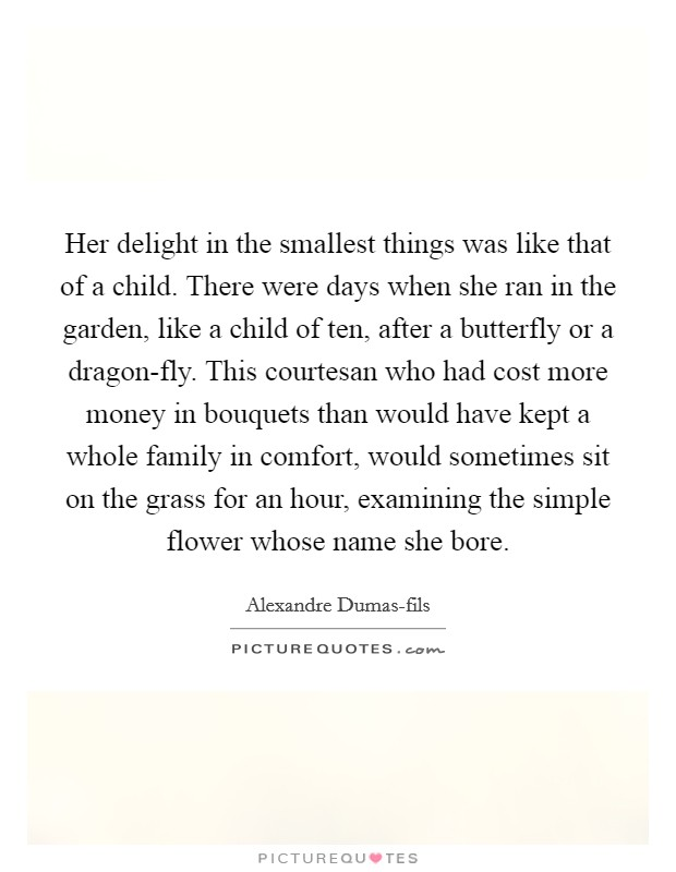 Her delight in the smallest things was like that of a child. There were days when she ran in the garden, like a child of ten, after a butterfly or a dragon-fly. This courtesan who had cost more money in bouquets than would have kept a whole family in comfort, would sometimes sit on the grass for an hour, examining the simple flower whose name she bore Picture Quote #1