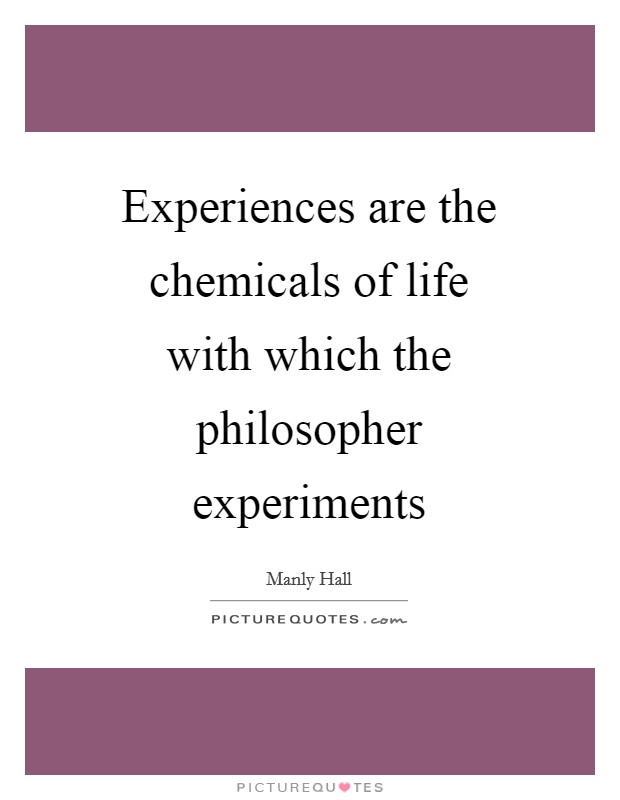 Experiences are the chemicals of life with which the philosopher experiments Picture Quote #1
