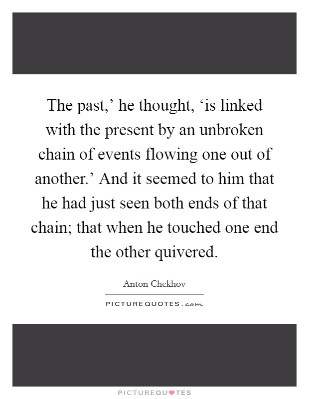 The past,' he thought, 'is linked with the present by an unbroken chain of events flowing one out of another.' And it seemed to him that he had just seen both ends of that chain; that when he touched one end the other quivered Picture Quote #1