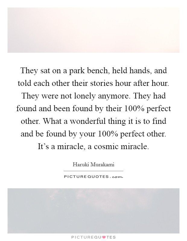 They sat on a park bench, held hands, and told each other their stories hour after hour. They were not lonely anymore. They had found and been found by their 100% perfect other. What a wonderful thing it is to find and be found by your 100% perfect other. It's a miracle, a cosmic miracle Picture Quote #1