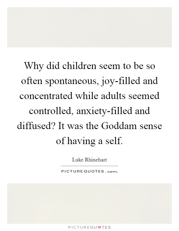 Why did children seem to be so often spontaneous, joy-filled and concentrated while adults seemed controlled, anxiety-filled and diffused? It was the Goddam sense of having a self Picture Quote #1