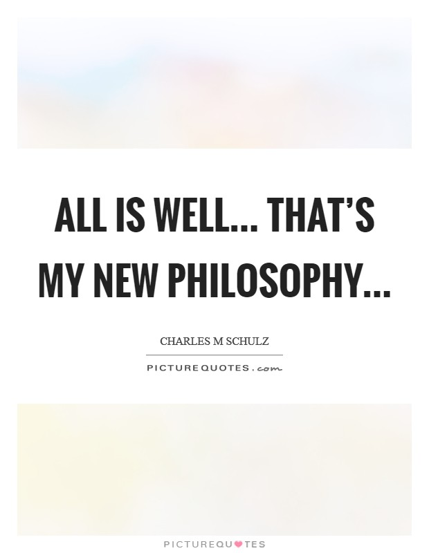 All is well... That's my new philosophy Picture Quote #1
