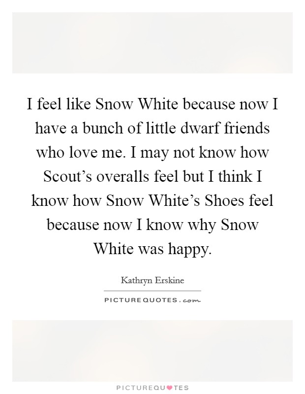 I feel like Snow White because now I have a bunch of little dwarf friends who love me. I may not know how Scout's overalls feel but I think I know how Snow White's Shoes feel because now I know why Snow White was happy Picture Quote #1