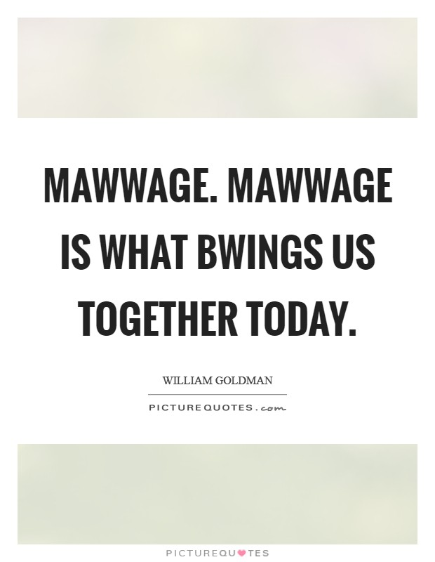 Mawwage. Mawwage is what bwings us together today Picture Quote #1