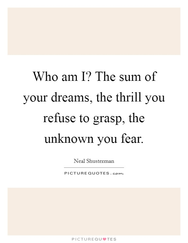 Who am I? The sum of your dreams, the thrill you refuse to grasp, the unknown you fear Picture Quote #1