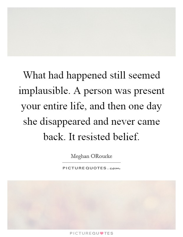 What had happened still seemed implausible. A person was present your entire life, and then one day she disappeared and never came back. It resisted belief Picture Quote #1