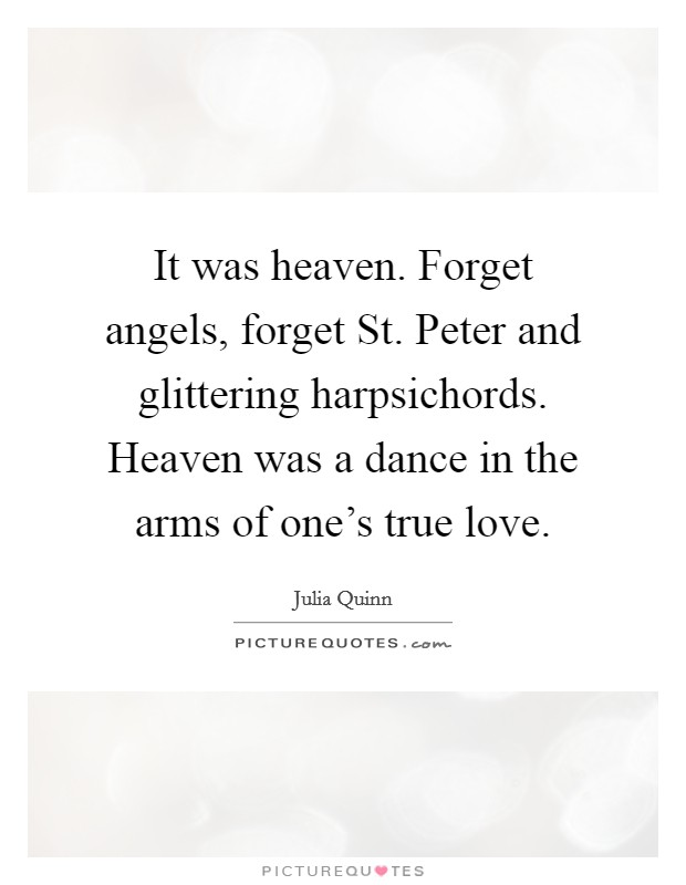 It was heaven. Forget angels, forget St. Peter and glittering harpsichords. Heaven was a dance in the arms of one's true love Picture Quote #1