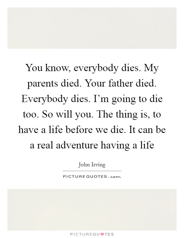 You know, everybody dies. My parents died. Your father died. Everybody dies. I'm going to die too. So will you. The thing is, to have a life before we die. It can be a real adventure having a life Picture Quote #1