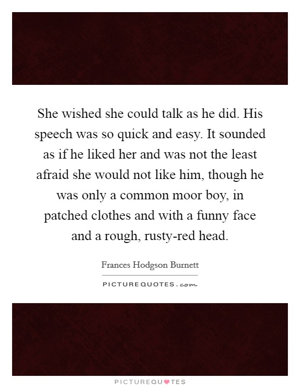 She wished she could talk as he did. His speech was so quick and easy. It sounded as if he liked her and was not the least afraid she would not like him, though he was only a common moor boy, in patched clothes and with a funny face and a rough, rusty-red head Picture Quote #1