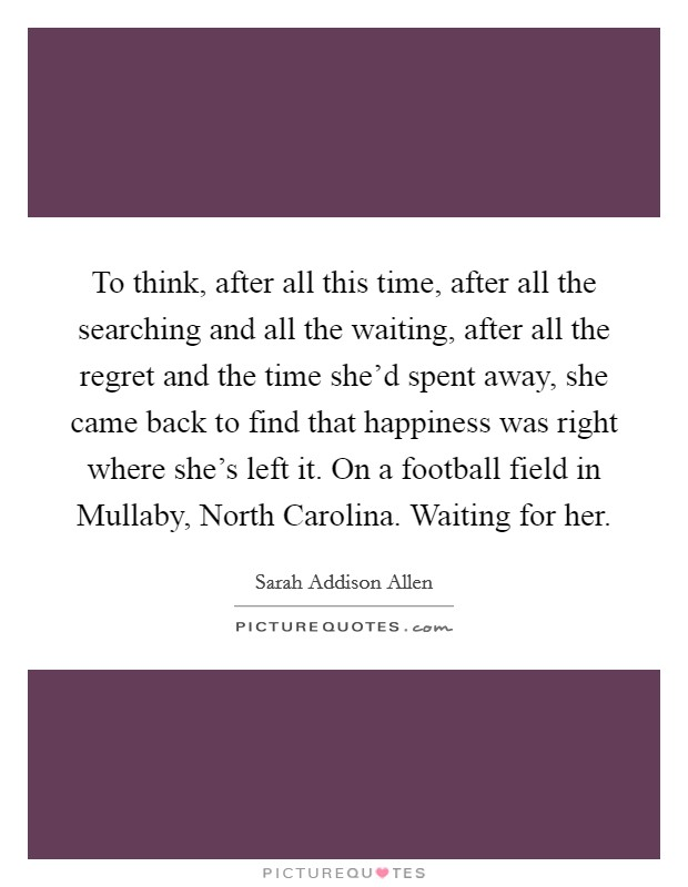 To think, after all this time, after all the searching and all the waiting, after all the regret and the time she'd spent away, she came back to find that happiness was right where she's left it. On a football field in Mullaby, North Carolina. Waiting for her Picture Quote #1