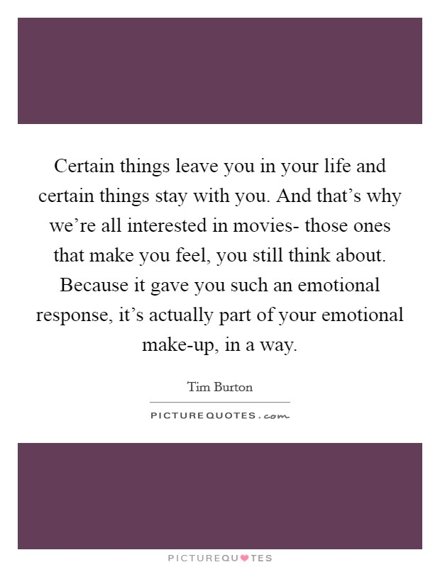 Certain things leave you in your life and certain things stay with you. And that's why we're all interested in movies- those ones that make you feel, you still think about. Because it gave you such an emotional response, it's actually part of your emotional make-up, in a way Picture Quote #1