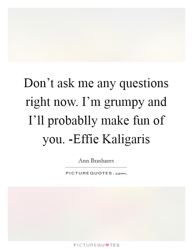 Don't ask me any questions right now. I'm grumpy and I'll probablly make fun of you. -Effie Kaligaris Picture Quote #1