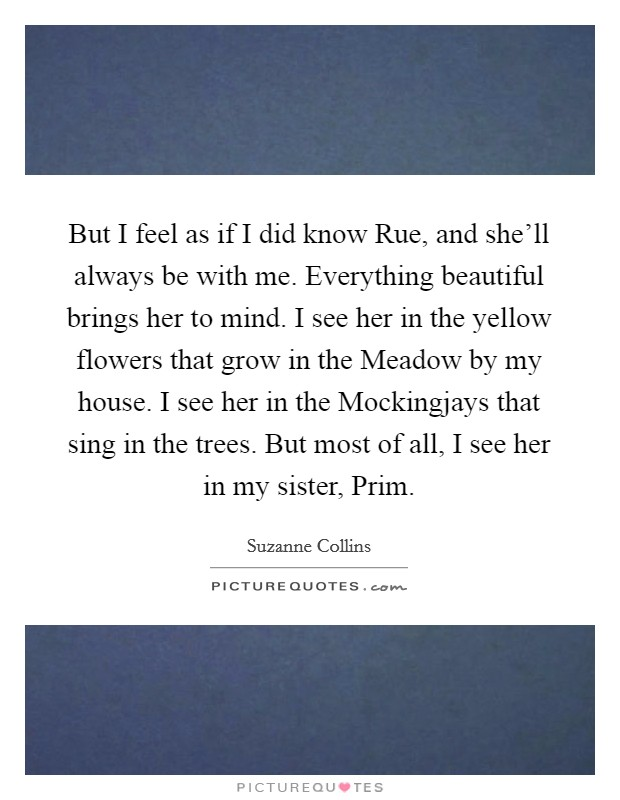 But I feel as if I did know Rue, and she'll always be with me. Everything beautiful brings her to mind. I see her in the yellow flowers that grow in the Meadow by my house. I see her in the Mockingjays that sing in the trees. But most of all, I see her in my sister, Prim Picture Quote #1