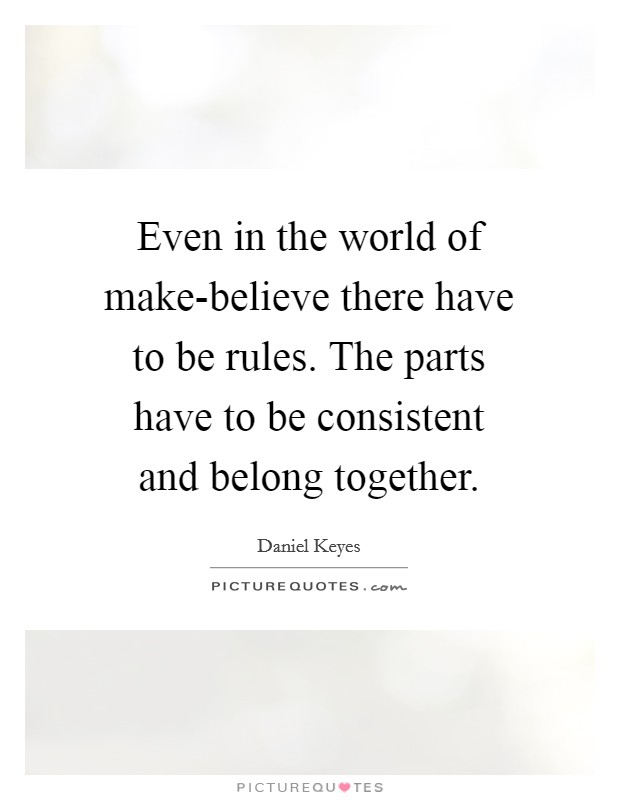 Even in the world of make-believe there have to be rules. The parts have to be consistent and belong together Picture Quote #1