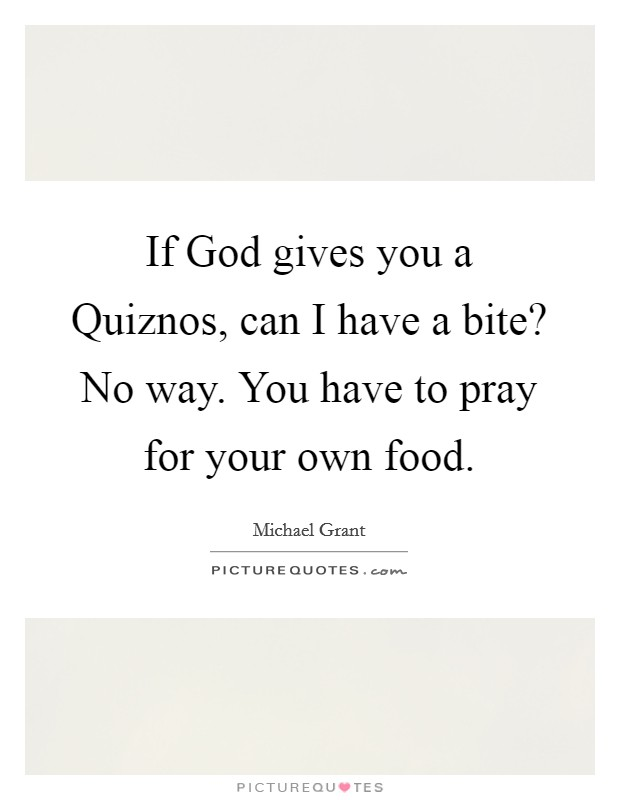 If God gives you a Quiznos, can I have a bite? No way. You have to pray for your own food Picture Quote #1