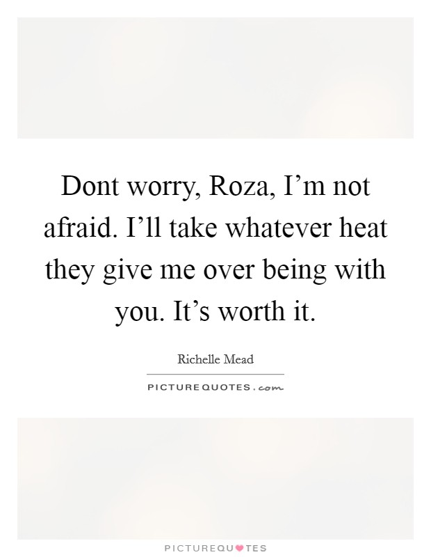 Dont worry, Roza, I'm not afraid. I'll take whatever heat they give me over being with you. It's worth it Picture Quote #1