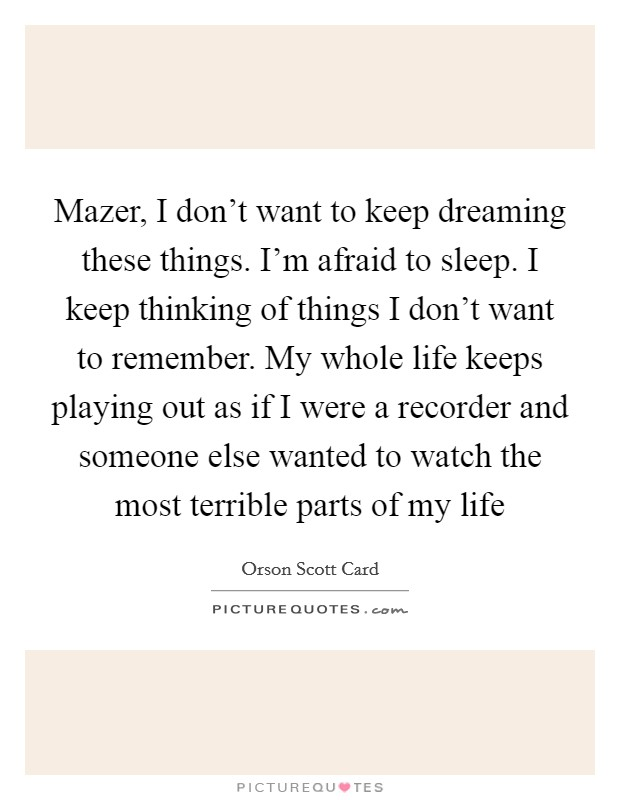 Mazer, I don't want to keep dreaming these things. I'm afraid to sleep. I keep thinking of things I don't want to remember. My whole life keeps playing out as if I were a recorder and someone else wanted to watch the most terrible parts of my life Picture Quote #1