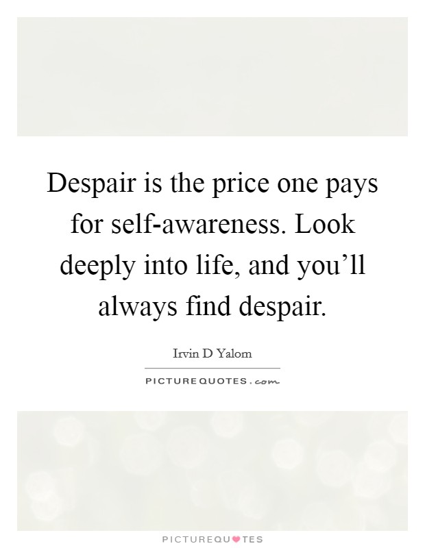 Despair is the price one pays for self-awareness. Look deeply into life, and you'll always find despair Picture Quote #1