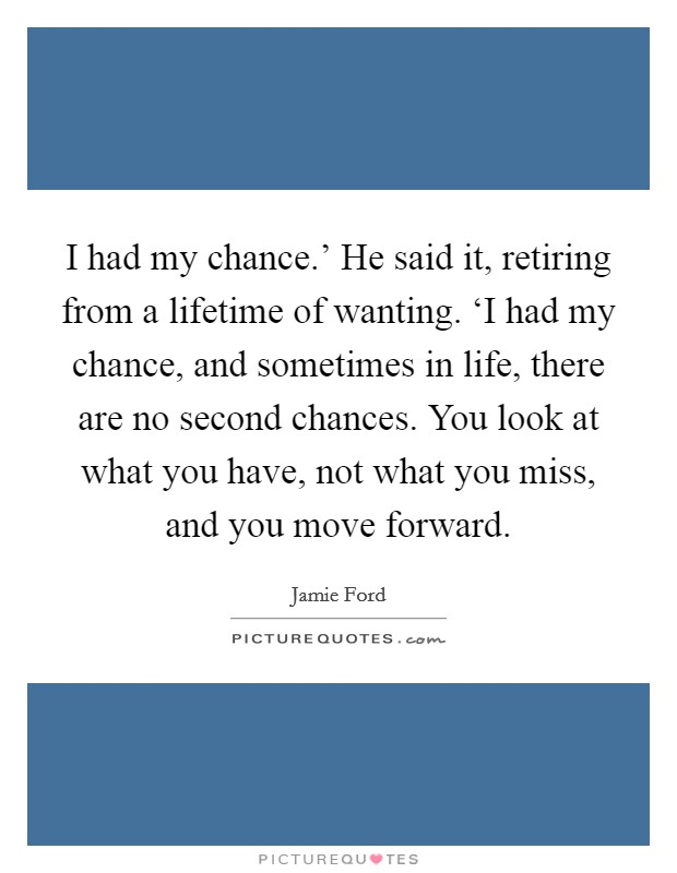 I had my chance.' He said it, retiring from a lifetime of wanting. 'I had my chance, and sometimes in life, there are no second chances. You look at what you have, not what you miss, and you move forward Picture Quote #1