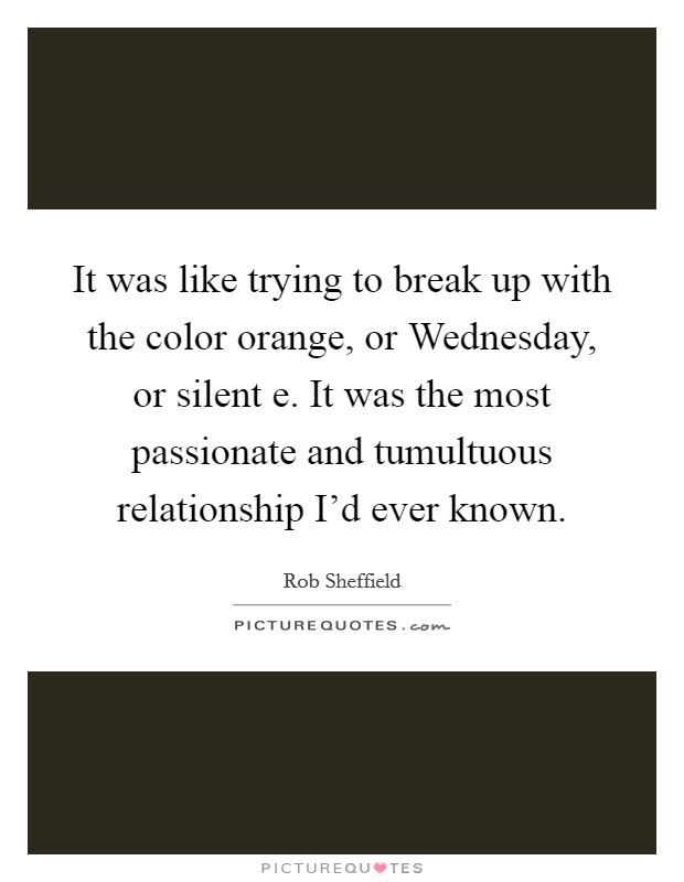 It was like trying to break up with the color orange, or Wednesday, or silent e. It was the most passionate and tumultuous relationship I'd ever known Picture Quote #1
