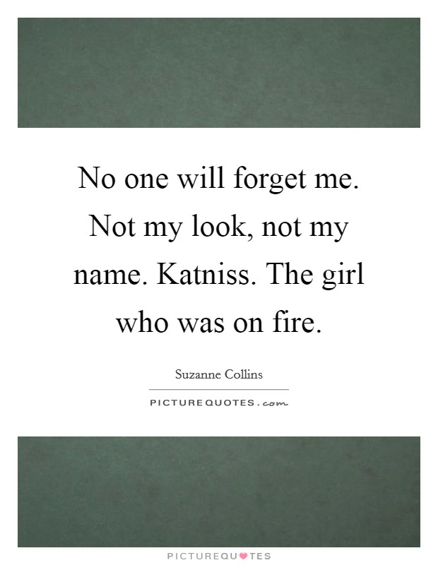 No one will forget me. Not my look, not my name. Katniss. The girl who was on fire Picture Quote #1