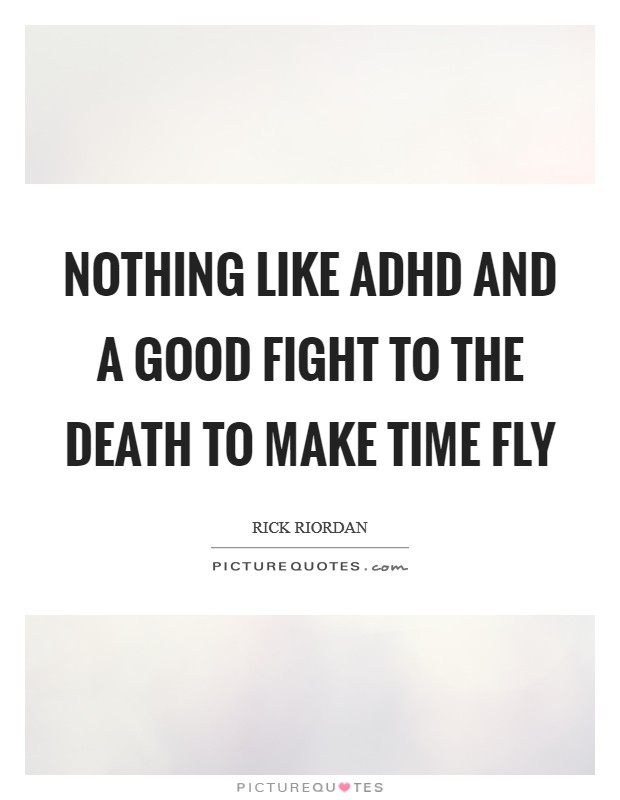 Nothing like ADHD and a good fight to the death to make time fly Picture Quote #1