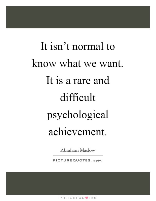 It isn't normal to know what we want. It is a rare and difficult psychological achievement Picture Quote #1