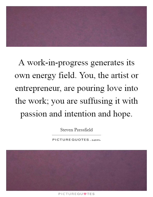 A work-in-progress generates its own energy field. You, the artist or entrepreneur, are pouring love into the work; you are suffusing it with passion and intention and hope Picture Quote #1