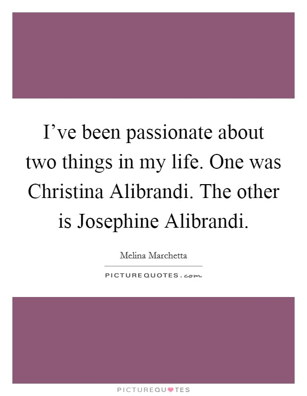 I've been passionate about two things in my life. One was Christina Alibrandi. The other is Josephine Alibrandi Picture Quote #1