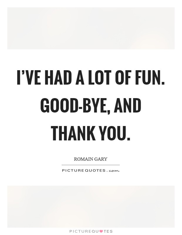 I've had a lot of fun. Good-bye, and thank you Picture Quote #1