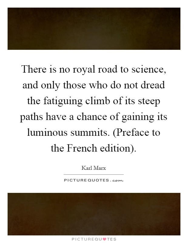 There is no royal road to science, and only those who do not dread the fatiguing climb of its steep paths have a chance of gaining its luminous summits. (Preface to the French edition) Picture Quote #1