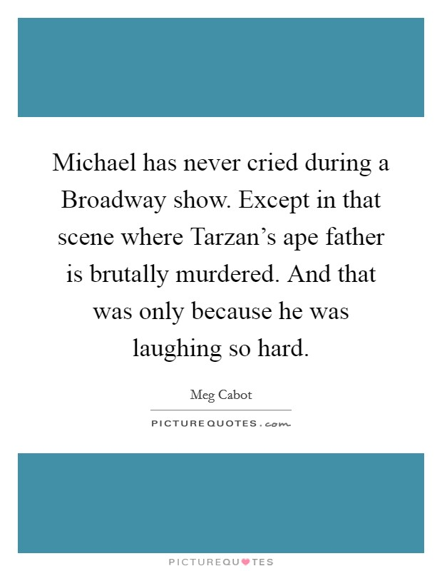 Michael has never cried during a Broadway show. Except in that scene where Tarzan's ape father is brutally murdered. And that was only because he was laughing so hard Picture Quote #1