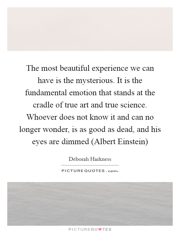 The most beautiful experience we can have is the mysterious. It is the fundamental emotion that stands at the cradle of true art and true science. Whoever does not know it and can no longer wonder, is as good as dead, and his eyes are dimmed (Albert Einstein) Picture Quote #1