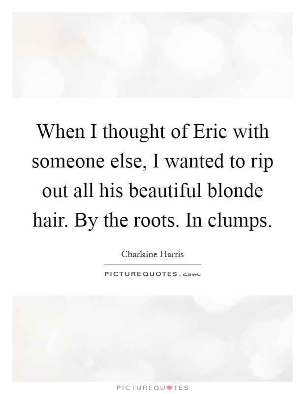 When I thought of Eric with someone else, I wanted to rip out all his beautiful blonde hair. By the roots. In clumps Picture Quote #1