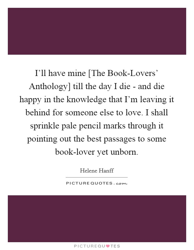 I'll have mine [The Book-Lovers' Anthology] till the day I die - and die happy in the knowledge that I'm leaving it behind for someone else to love. I shall sprinkle pale pencil marks through it pointing out the best passages to some book-lover yet unborn Picture Quote #1