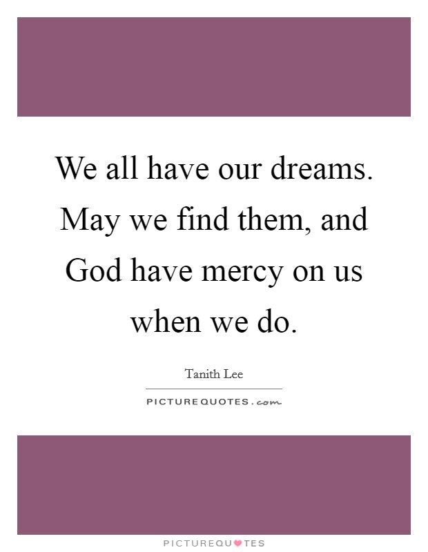 We all have our dreams. May we find them, and God have mercy on us when we do Picture Quote #1