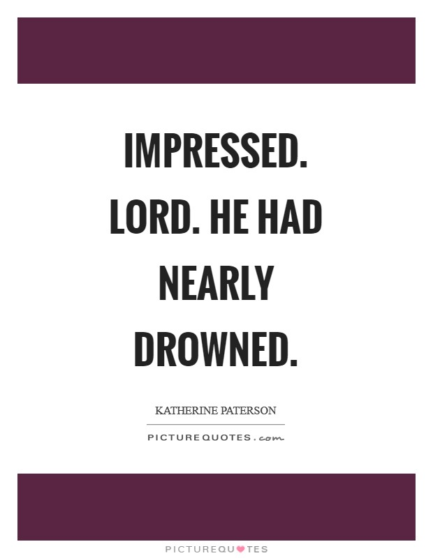 Impressed. Lord. He had nearly drowned Picture Quote #1