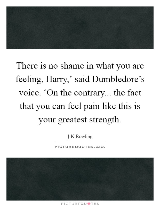 There is no shame in what you are feeling, Harry,' said Dumbledore's voice. 'On the contrary... the fact that you can feel pain like this is your greatest strength Picture Quote #1