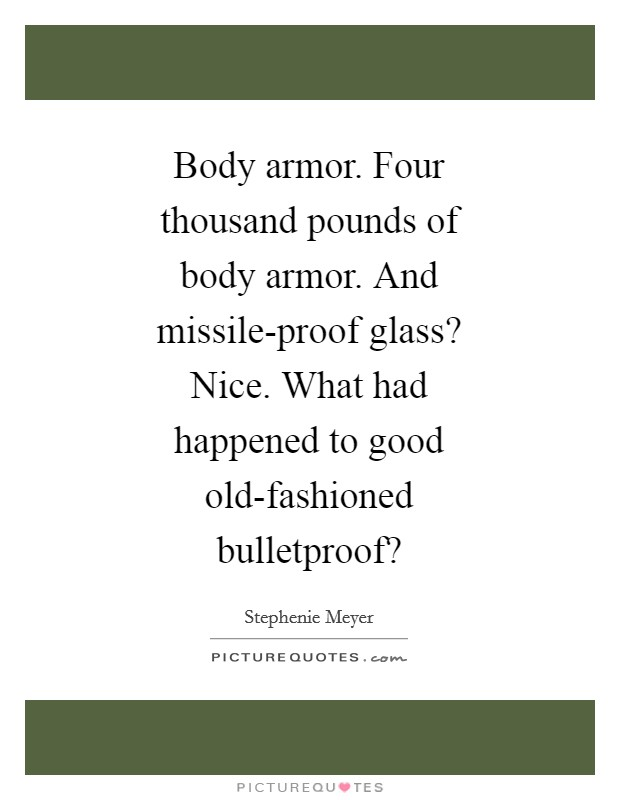 Body armor. Four thousand pounds of body armor. And missile-proof glass? Nice. What had happened to good old-fashioned bulletproof? Picture Quote #1