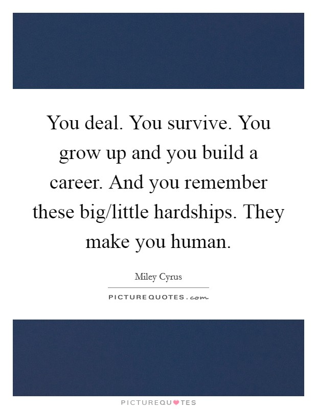 You deal. You survive. You grow up and you build a career. And you remember these big/little hardships. They make you human Picture Quote #1