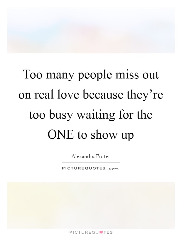 Too many people miss out on real love because they're too busy waiting for the ONE to show up Picture Quote #1