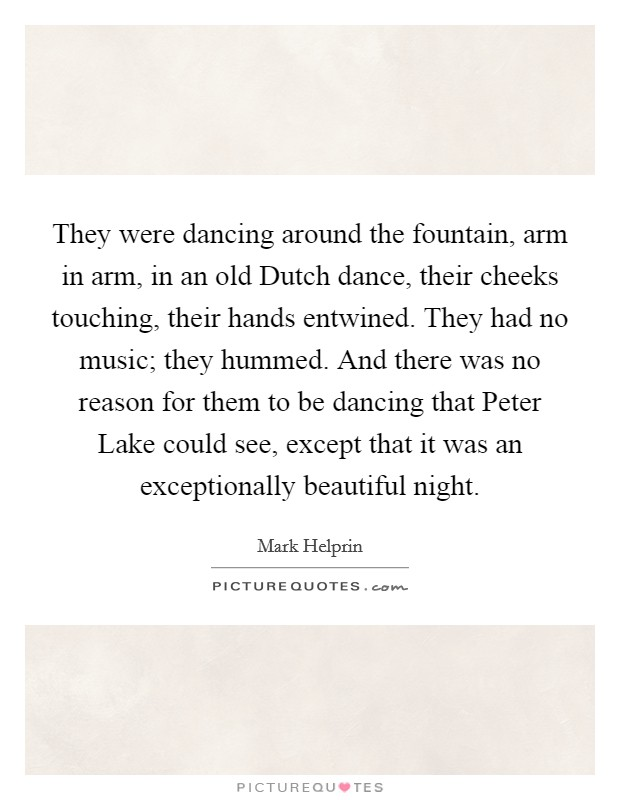 They were dancing around the fountain, arm in arm, in an old Dutch dance, their cheeks touching, their hands entwined. They had no music; they hummed. And there was no reason for them to be dancing that Peter Lake could see, except that it was an exceptionally beautiful night Picture Quote #1