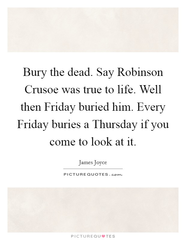 Bury the dead. Say Robinson Crusoe was true to life. Well then Friday buried him. Every Friday buries a Thursday if you come to look at it Picture Quote #1