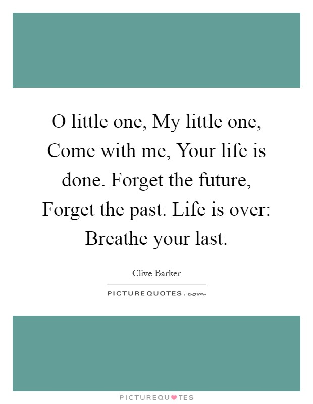 O little one, My little one, Come with me, Your life is done. Forget the future, Forget the past. Life is over: Breathe your last Picture Quote #1