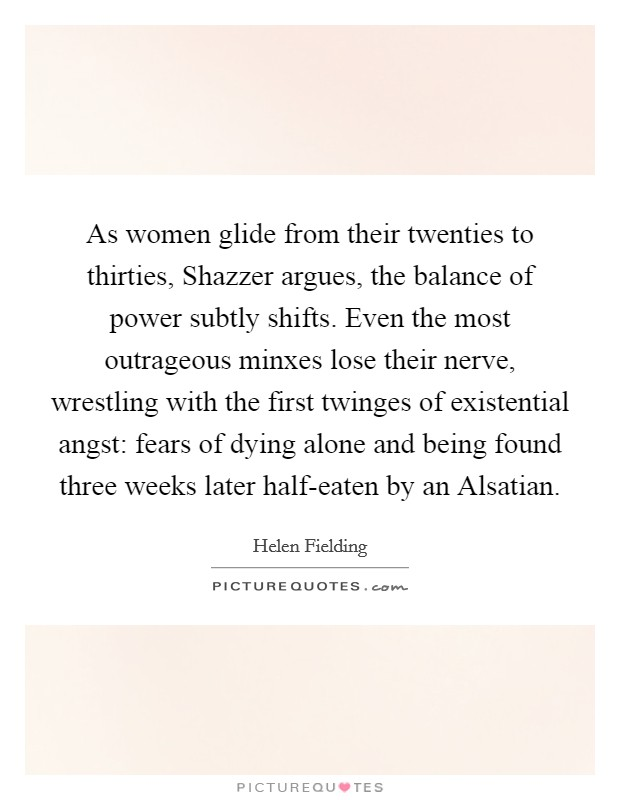 As women glide from their twenties to thirties, Shazzer argues, the balance of power subtly shifts. Even the most outrageous minxes lose their nerve, wrestling with the first twinges of existential angst: fears of dying alone and being found three weeks later half-eaten by an Alsatian Picture Quote #1